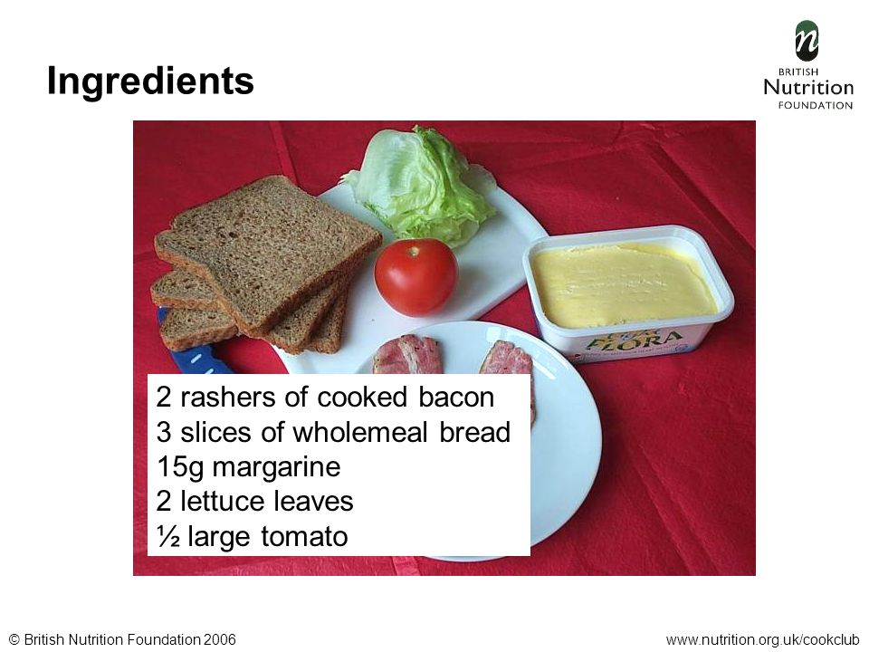 © British Nutrition Foundation 2006www.nutrition.org.uk/cookclub Ingredients 2 rashers of cooked bacon 3 slices of wholemeal bread 15g margarine 2 lettuce leaves ½ large tomato