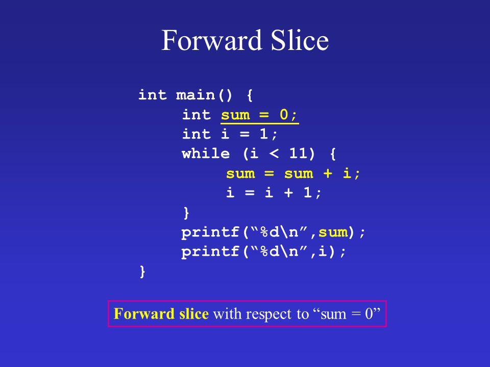 "Forward Slice int main() { int sum = 0; int i = 1; while (i < 11) { sum = sum + i; i = i + 1; } printf(""%d\n"",sum); printf(""%d\n"",i); }"