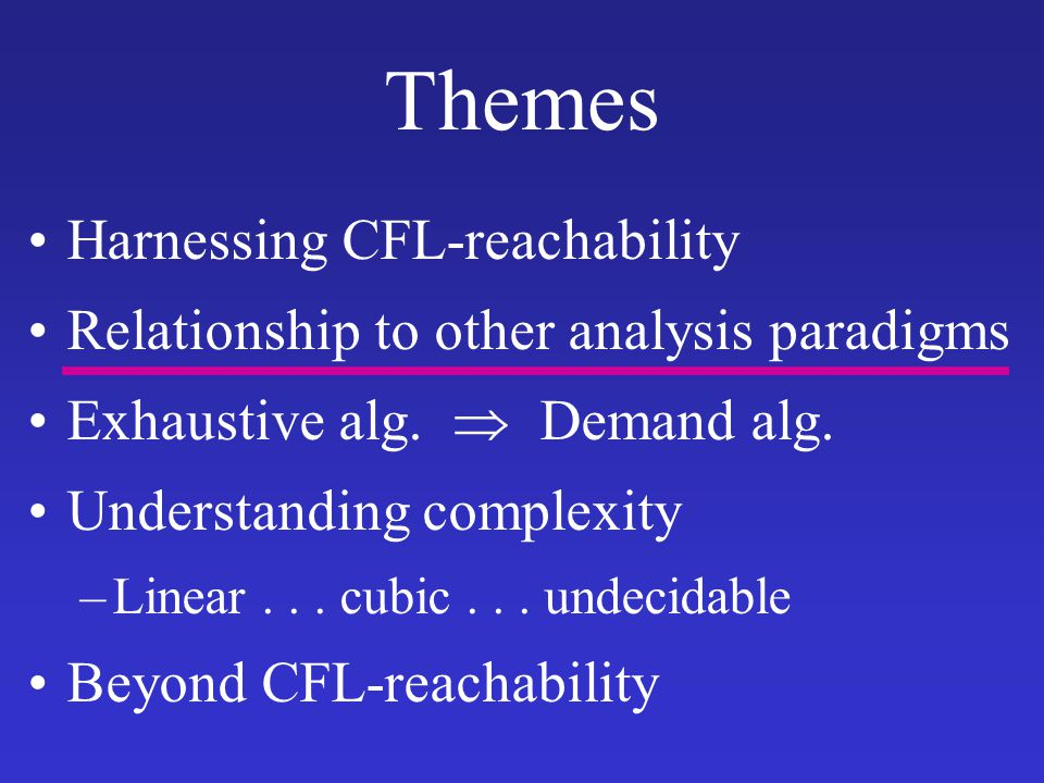Themes Harnessing CFL-reachability Relationship to other analysis paradigms Exhaustive alg.  Demand alg. Understanding complexity –Linear... cubic...