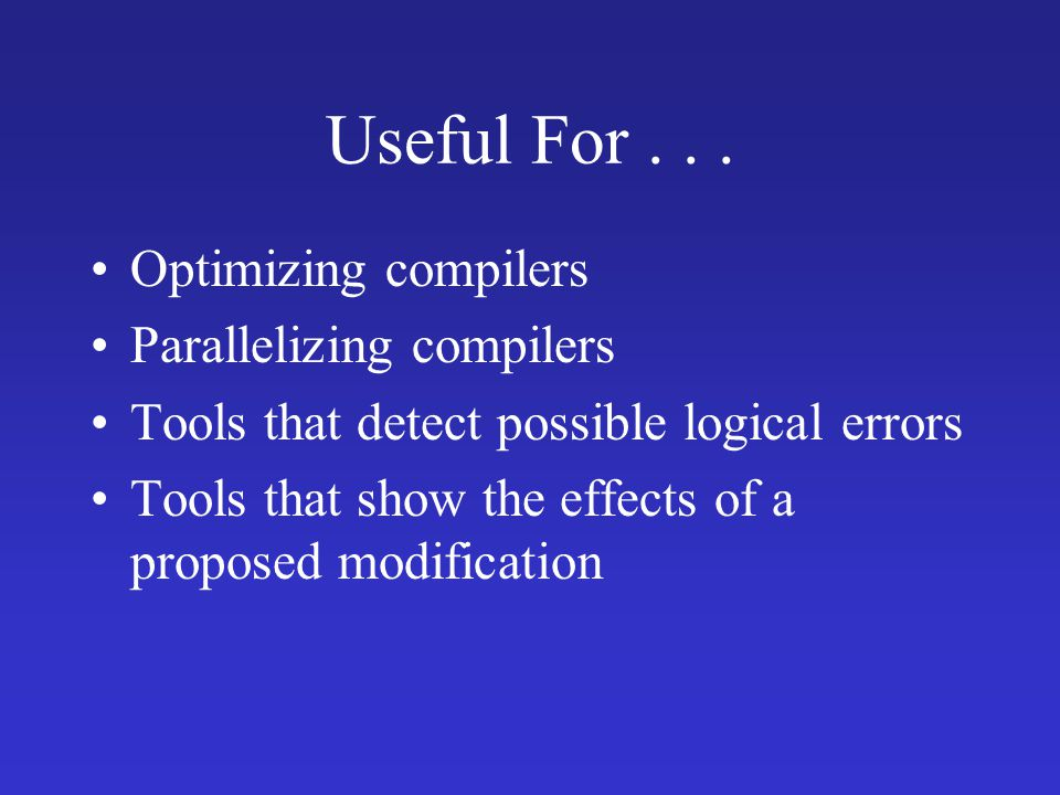 Useful For... Optimizing compilers Parallelizing compilers Tools that detect possible logical errors Tools that show the effects of a proposed modific
