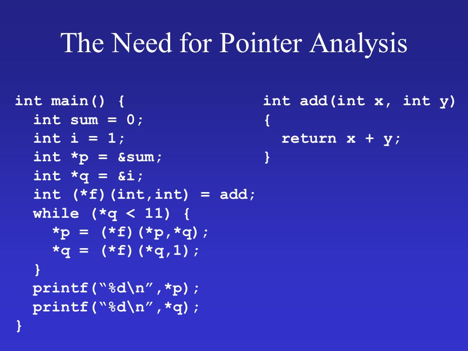 The Need for Pointer Analysis int main() { int sum = 0; int i = 1; int *p = &sum; int *q = &i; int (*f)(int,int) = add; while (*q < 11) { *p = (*f)(*p