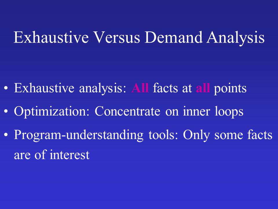 Exhaustive Versus Demand Analysis Exhaustive analysis: All facts at all points Optimization: Concentrate on inner loops Program-understanding tools: O