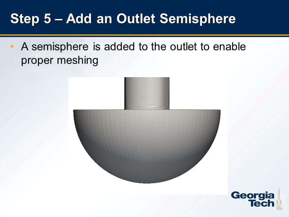 18 A semisphere is added to the outlet to enable proper meshing Step 5 – Add an Outlet Semisphere