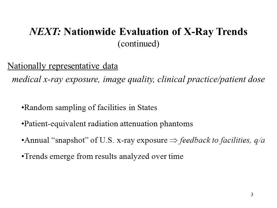 3 NEXT: Nationwide Evaluation of X-Ray Trends (continued) Nationally representative data medical x-ray exposure, image quality, clinical practice/patient dose Random sampling of facilities in States Patient-equivalent radiation attenuation phantoms Annual snapshot of U.S.