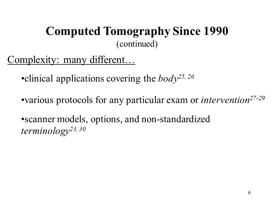 6 Computed Tomography Since 1990 (continued) Complexity: many different… clinical applications covering the body 25, 26 various protocols for any particular exam or intervention 27-29 scanner models, options, and non-standardized terminology 23, 30