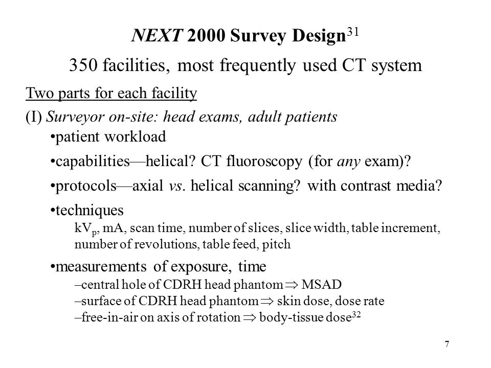 8 NEXT 2000 Survey Design 31 (continued) Two parts for each facility (II) Facility questionnaire: head & body exams, adult patients types of CT units—non-helical, helical, multi-slice, EBCT patient workload, scan protocols—axial vs.