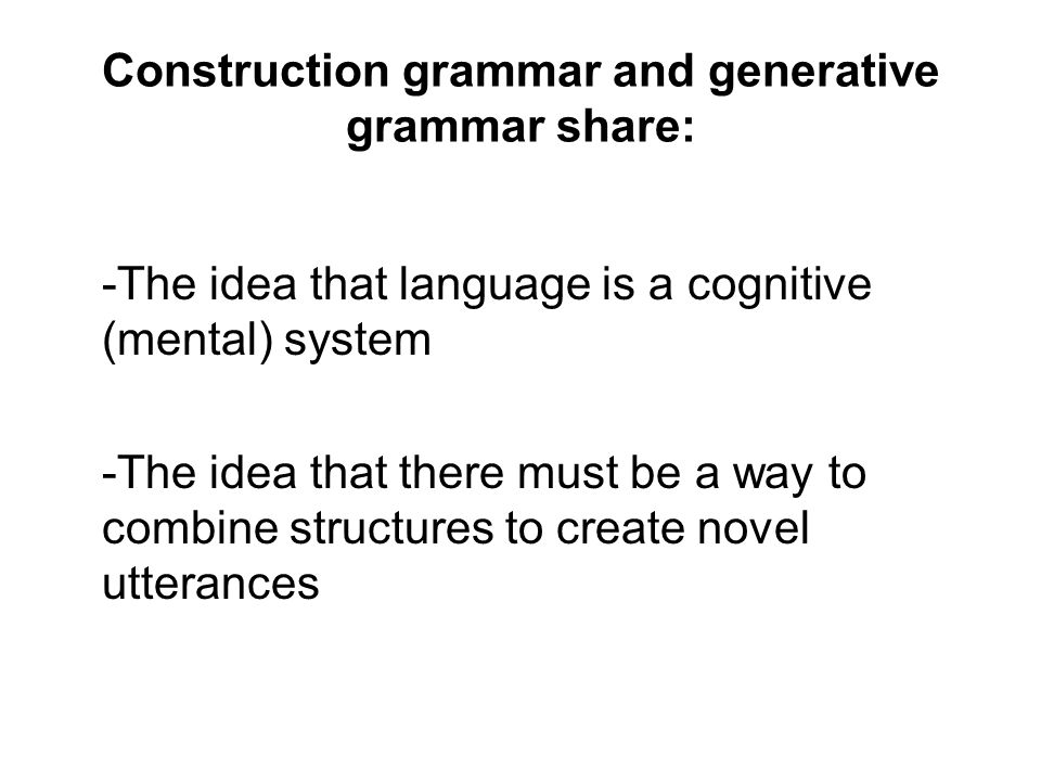 Construction grammar and generative grammar share: -The idea that language is a cognitive (mental) system -The idea that there must be a way to combin