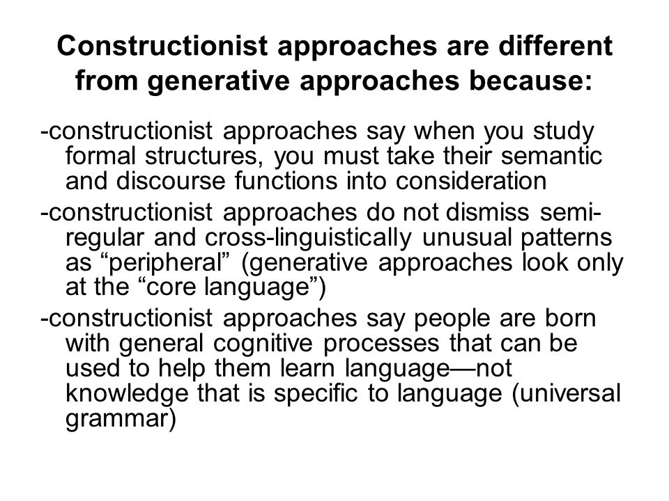 Constructionist approaches are different from generative approaches because: -constructionist approaches say when you study formal structures, you mus