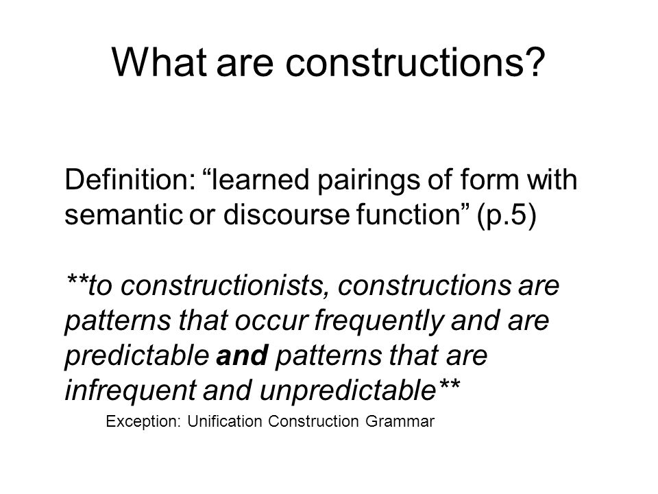 """What are constructions? Definition: """"learned pairings of form with semantic or discourse function"""" (p.5) **to constructionists, constructions are patt"""