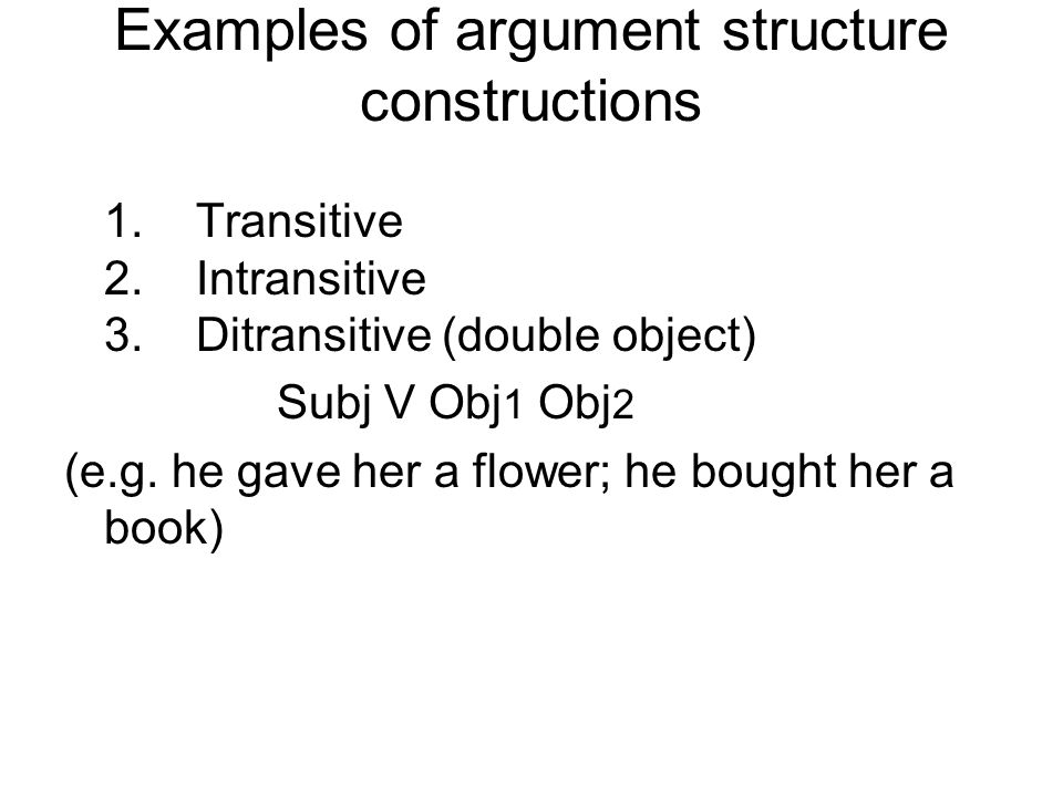 Examples of argument structure constructions 1. Transitive 2. Intransitive 3. Ditransitive (double object) Subj V Obj 1 Obj 2 (e.g. he gave her a flow