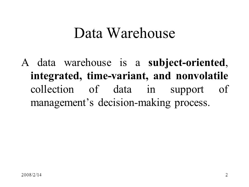 2008/2/142 Data Warehouse A data warehouse is a subject-oriented, integrated, time-variant, and nonvolatile collection of data in support of management's decision-making process.