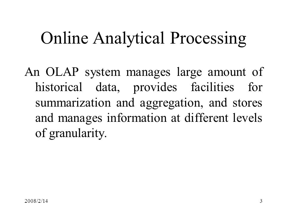 2008/2/143 Online Analytical Processing An OLAP system manages large amount of historical data, provides facilities for summarization and aggregation, and stores and manages information at different levels of granularity.