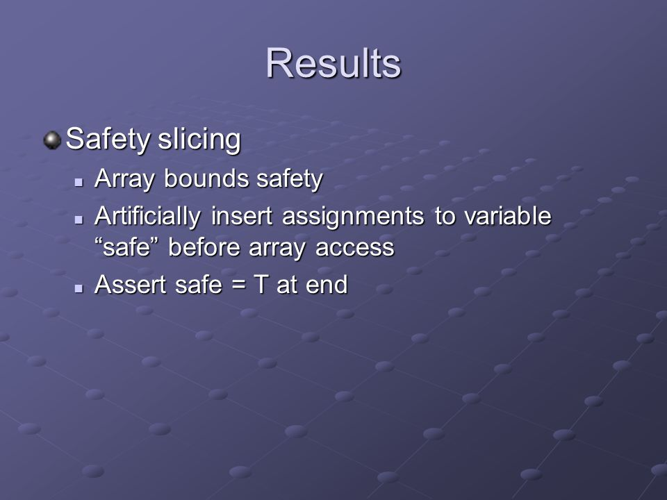 Results Safety slicing Array bounds safety Array bounds safety Artificially insert assignments to variable safe before array access Artificially insert assignments to variable safe before array access Assert safe = T at end Assert safe = T at end