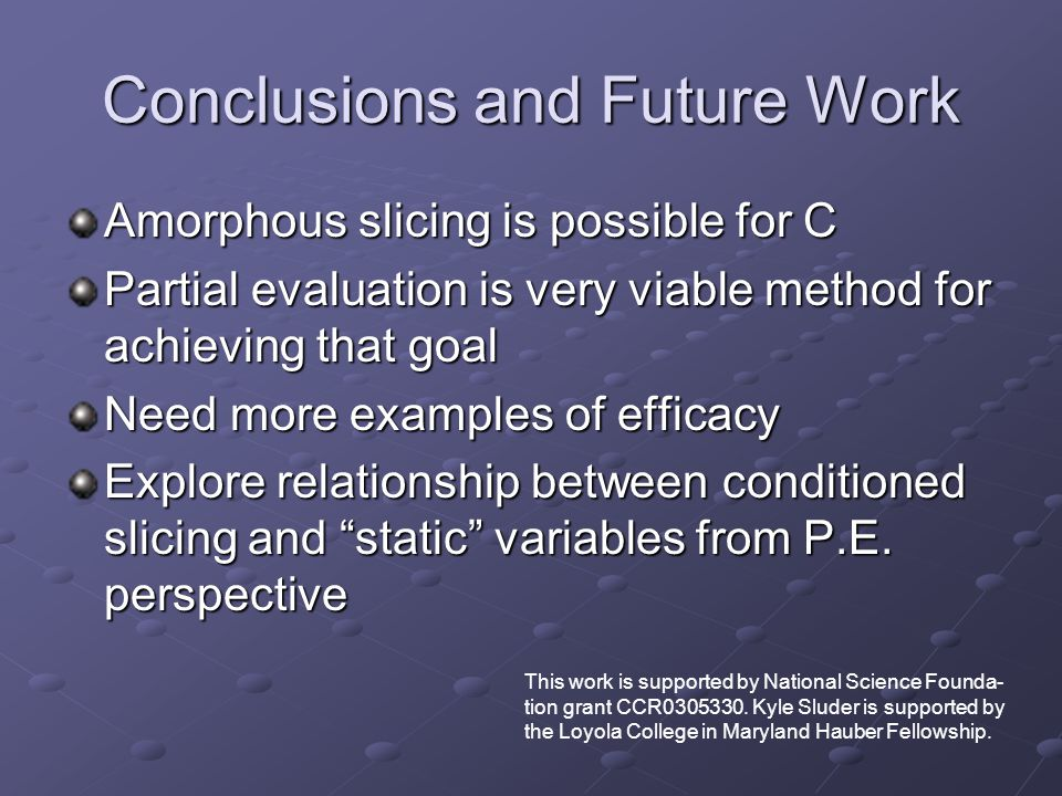 Conclusions and Future Work Amorphous slicing is possible for C Partial evaluation is very viable method for achieving that goal Need more examples of efficacy Explore relationship between conditioned slicing and static variables from P.E.
