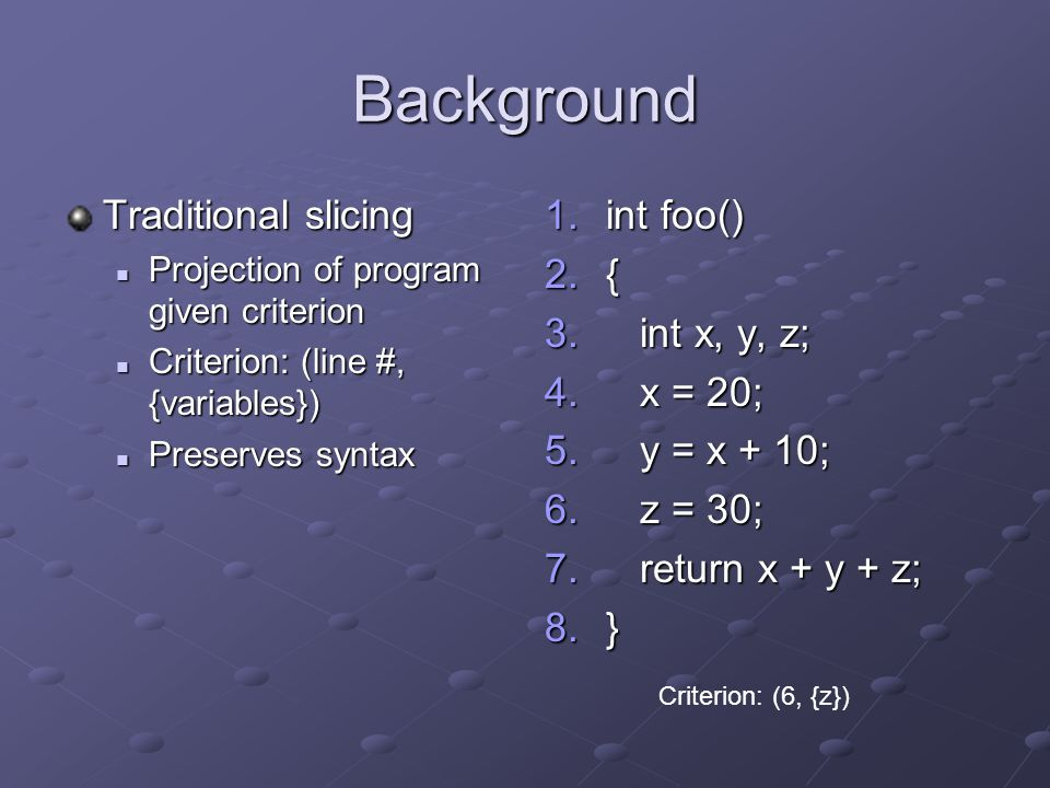 Background Traditional slicing Projection of program given criterion Projection of program given criterion Criterion: (line #, {variables}) Criterion: (line #, {variables}) Preserves syntax Preserves syntax 1.int foo() 2.{ 3.