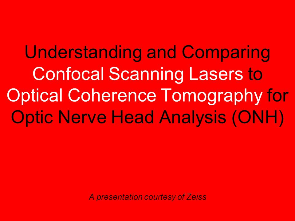 Understanding and Comparing Confocal Scanning Lasers to Optical Coherence Tomography for Optic Nerve Head Analysis (ONH) A presentation courtesy of Zeiss