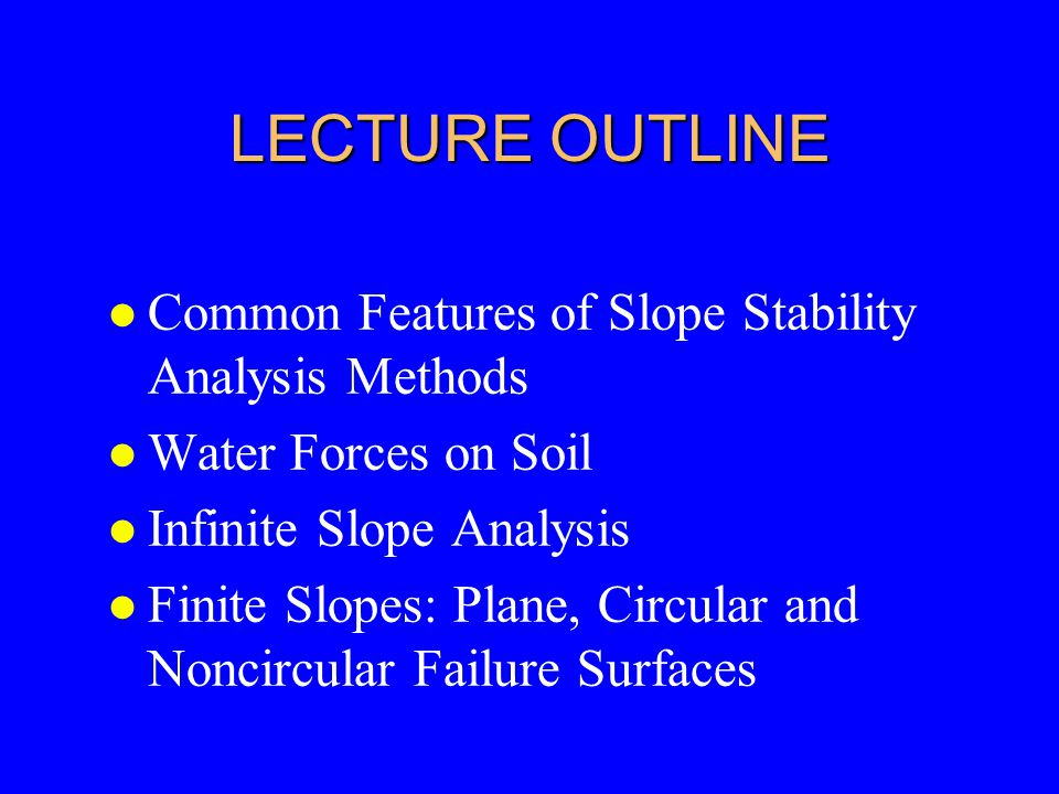 LECTURE OUTLINE l Common Features of Slope Stability Analysis Methods l Water Forces on Soil l Infinite Slope Analysis l Finite Slopes: Plane, Circula