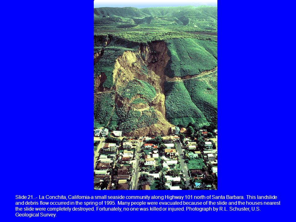 Slide 21..- La Conchita, California-a small seaside community along Highway 101 north of Santa Barbara. This landslide and debris flow occurred in the