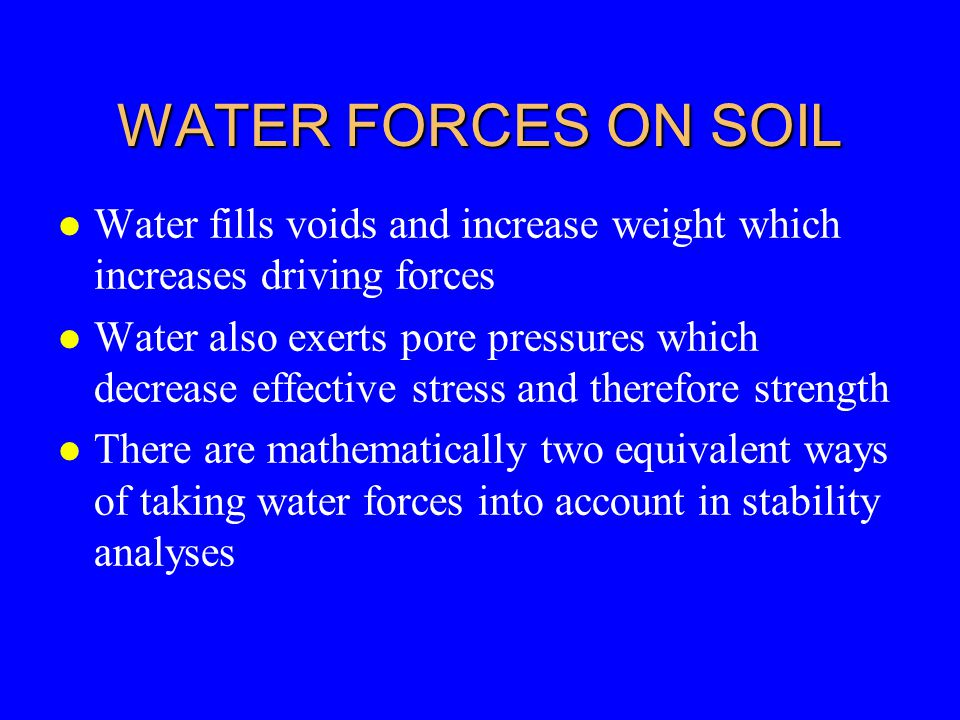 WATER FORCES ON SOIL l Water fills voids and increase weight which increases driving forces l Water also exerts pore pressures which decrease effectiv
