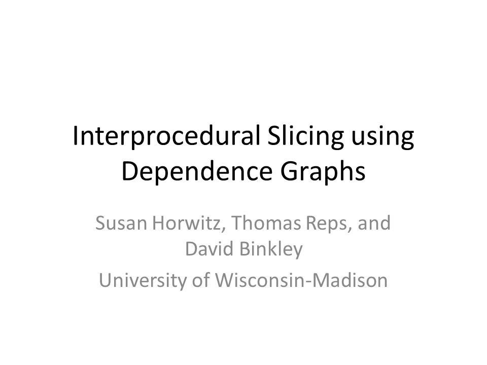 Interprocedural Slicing using Dependence Graphs Susan Horwitz, Thomas Reps, and David Binkley University of Wisconsin-Madison
