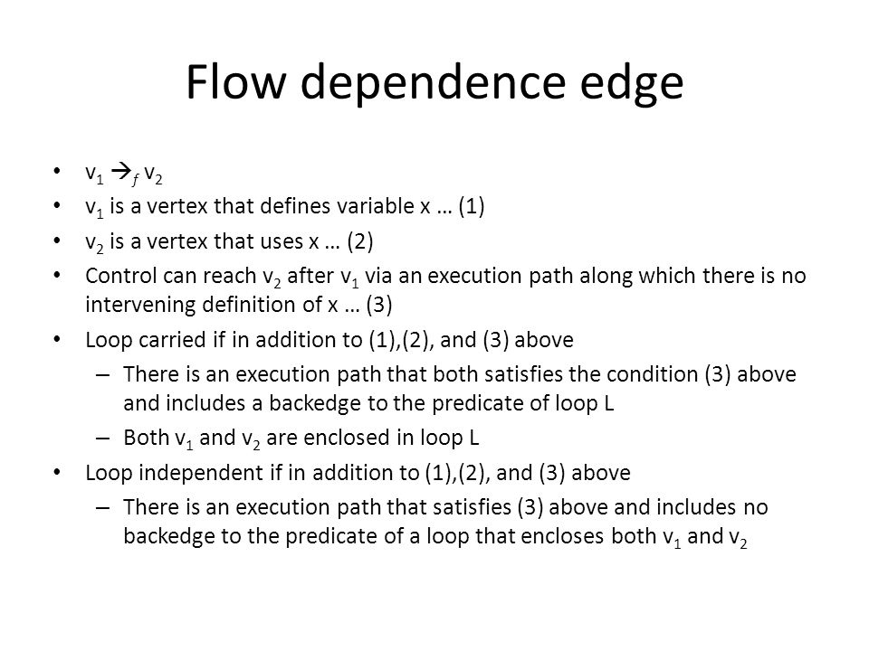 Flow dependence edge v 1  f v 2 v 1 is a vertex that defines variable x … (1) v 2 is a vertex that uses x … (2) Control can reach v 2 after v 1 via an execution path along which there is no intervening definition of x … (3) Loop carried if in addition to (1),(2), and (3) above – There is an execution path that both satisfies the condition (3) above and includes a backedge to the predicate of loop L – Both v 1 and v 2 are enclosed in loop L Loop independent if in addition to (1),(2), and (3) above – There is an execution path that satisfies (3) above and includes no backedge to the predicate of a loop that encloses both v 1 and v 2
