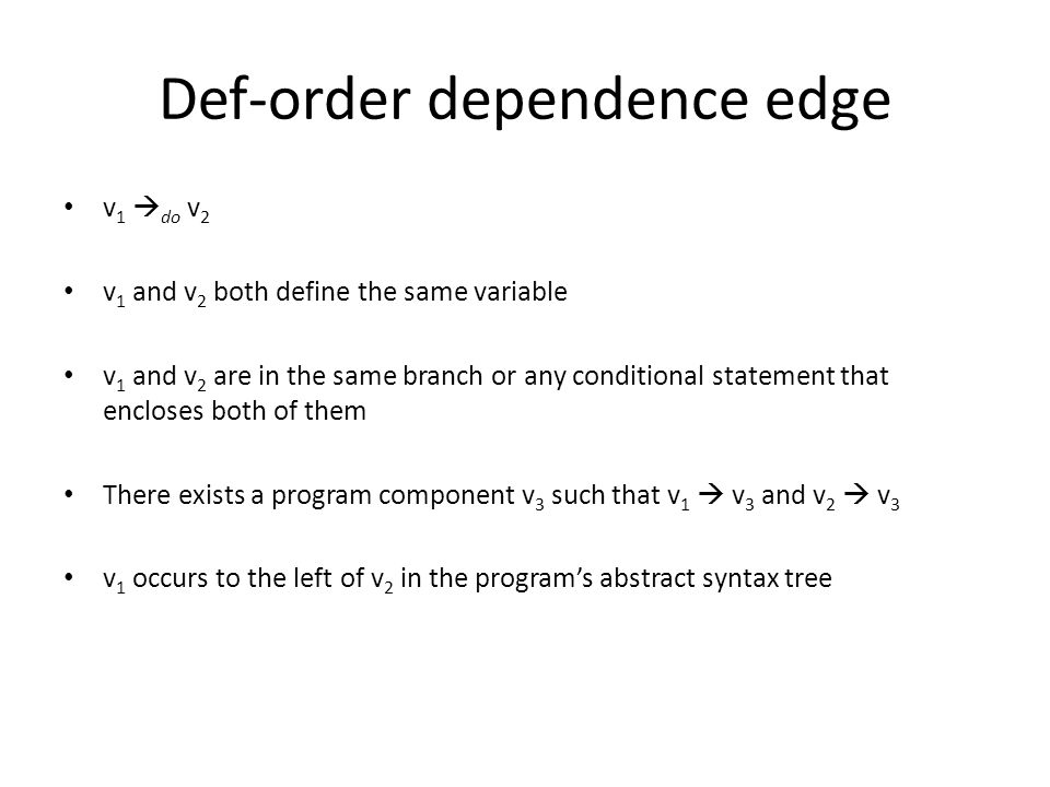 Def-order dependence edge v 1  do v 2 v 1 and v 2 both define the same variable v 1 and v 2 are in the same branch or any conditional statement that encloses both of them There exists a program component v 3 such that v 1  v 3 and v 2  v 3 v 1 occurs to the left of v 2 in the program's abstract syntax tree