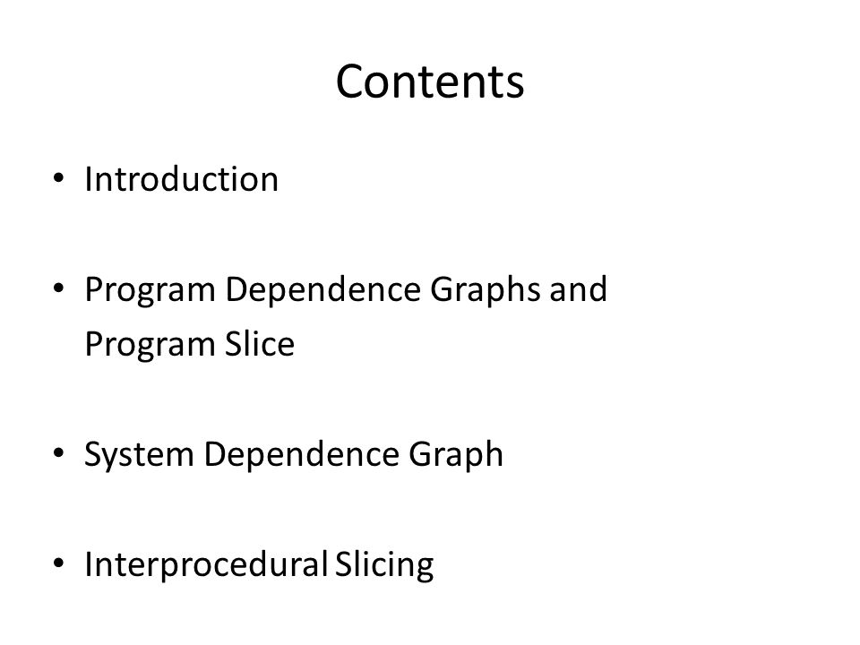 Contents Introduction Program Dependence Graphs and Program Slice System Dependence Graph Interprocedural Slicing