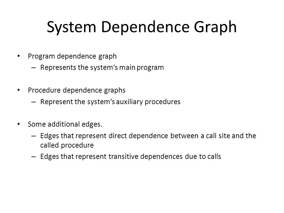System Dependence Graph Program dependence graph – Represents the system's main program Procedure dependence graphs – Represent the system's auxiliary procedures Some additional edges.