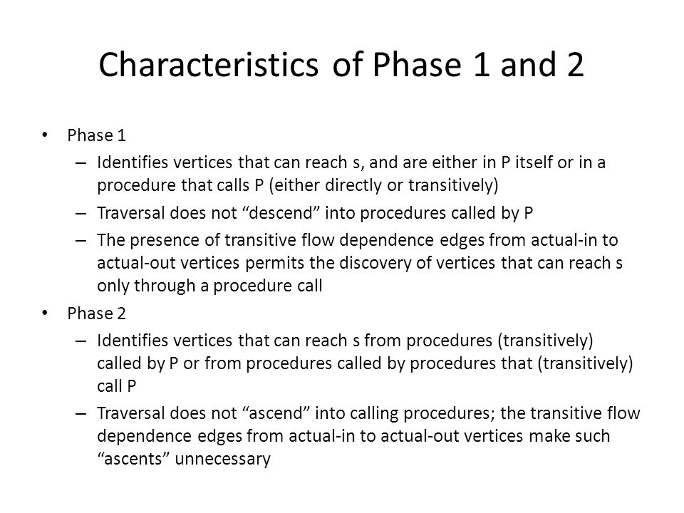 Characteristics of Phase 1 and 2 Phase 1 – Identifies vertices that can reach s, and are either in P itself or in a procedure that calls P (either directly or transitively) – Traversal does not descend into procedures called by P – The presence of transitive flow dependence edges from actual-in to actual-out vertices permits the discovery of vertices that can reach s only through a procedure call Phase 2 – Identifies vertices that can reach s from procedures (transitively) called by P or from procedures called by procedures that (transitively) call P – Traversal does not ascend into calling procedures; the transitive flow dependence edges from actual-in to actual-out vertices make such ascents unnecessary