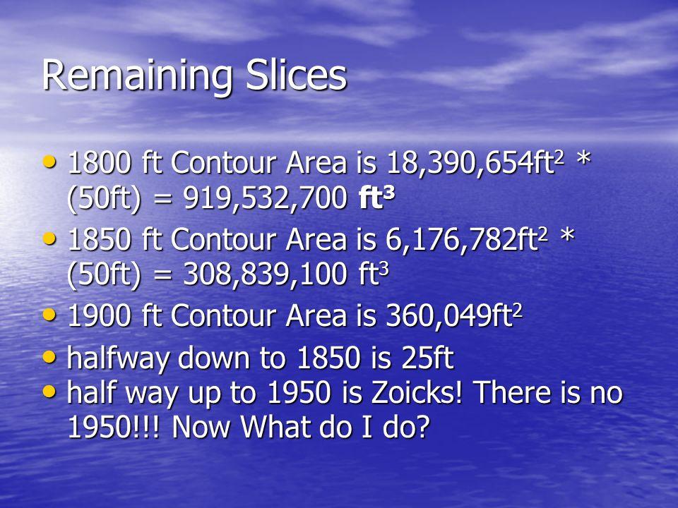 Next Slice 1750 ft Contour Area is 37,540,860 ft 2 1750 ft Contour Area is 37,540,860 ft 2 half way down to 1700 slice is 25 ft halfway up to 1800 slice is 25 ft.