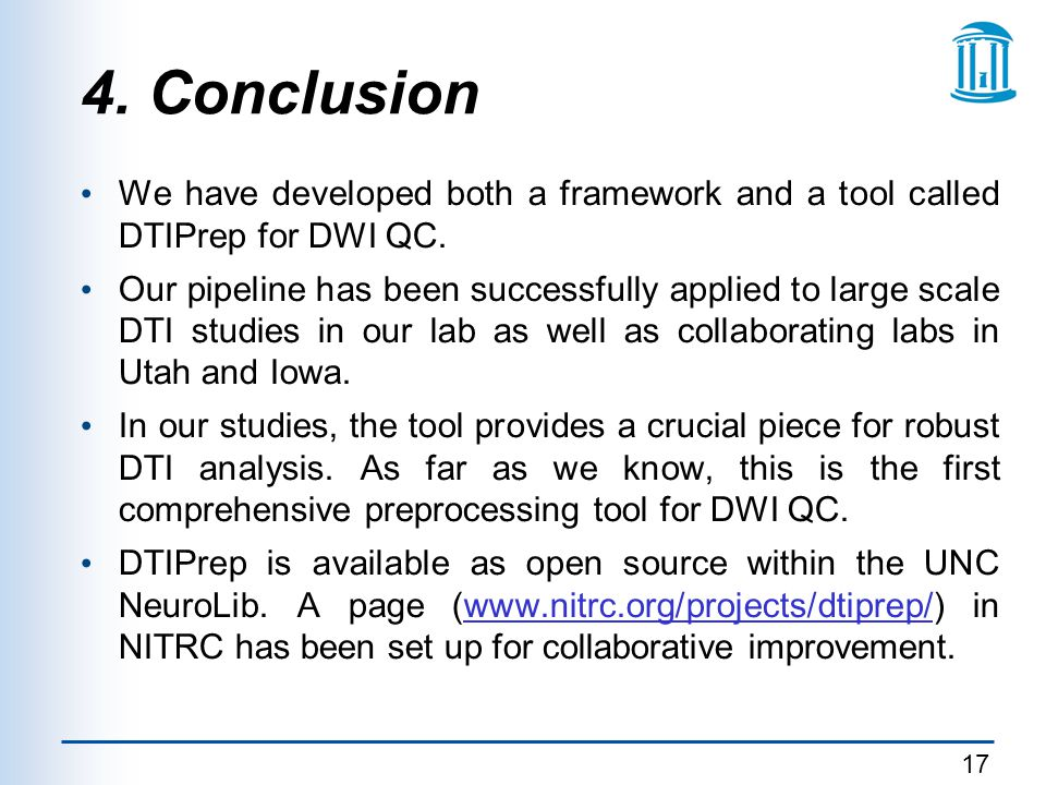 17 4. Conclusion We have developed both a framework and a tool called DTIPrep for DWI QC. Our pipeline has been successfully applied to large scale DT