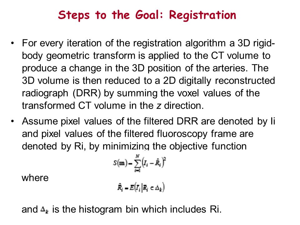Steps to the Goal: Registration For every iteration of the registration algorithm a 3D rigid- body geometric transform is applied to the CT volume to produce a change in the 3D position of the arteries.