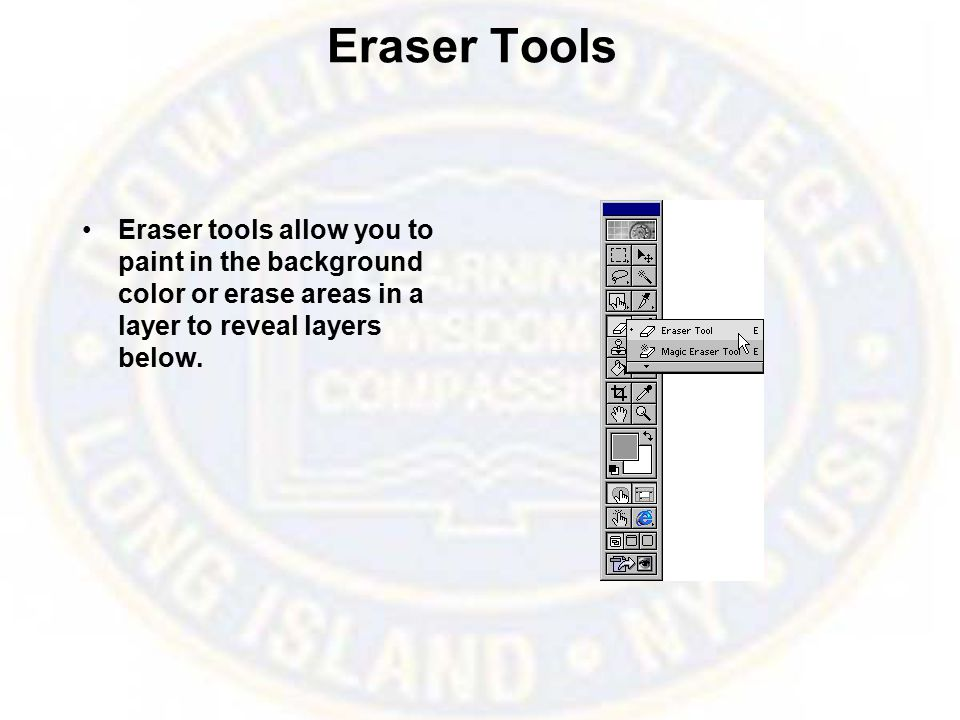 Eraser Tools Eraser tools allow you to paint in the background color or erase areas in a layer to reveal layers below.