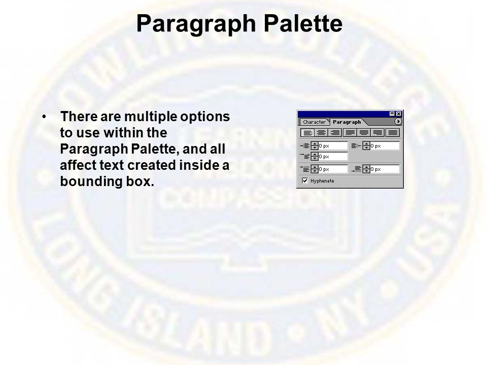 Paragraph Palette There are multiple options to use within the Paragraph Palette, and all affect text created inside a bounding box.