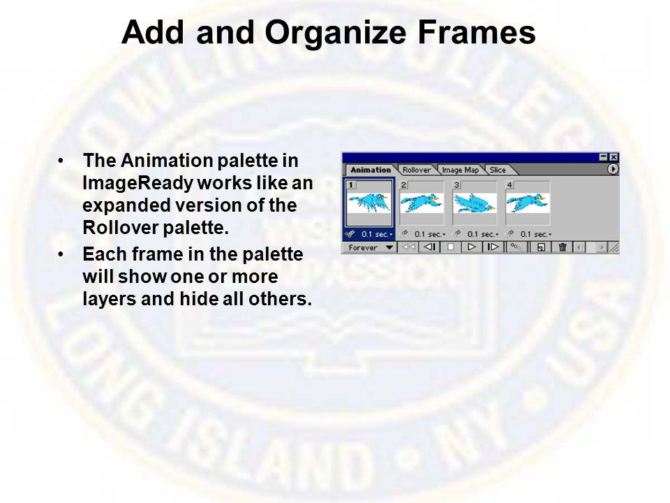 Add and Organize Frames The Animation palette in ImageReady works like an expanded version of the Rollover palette.