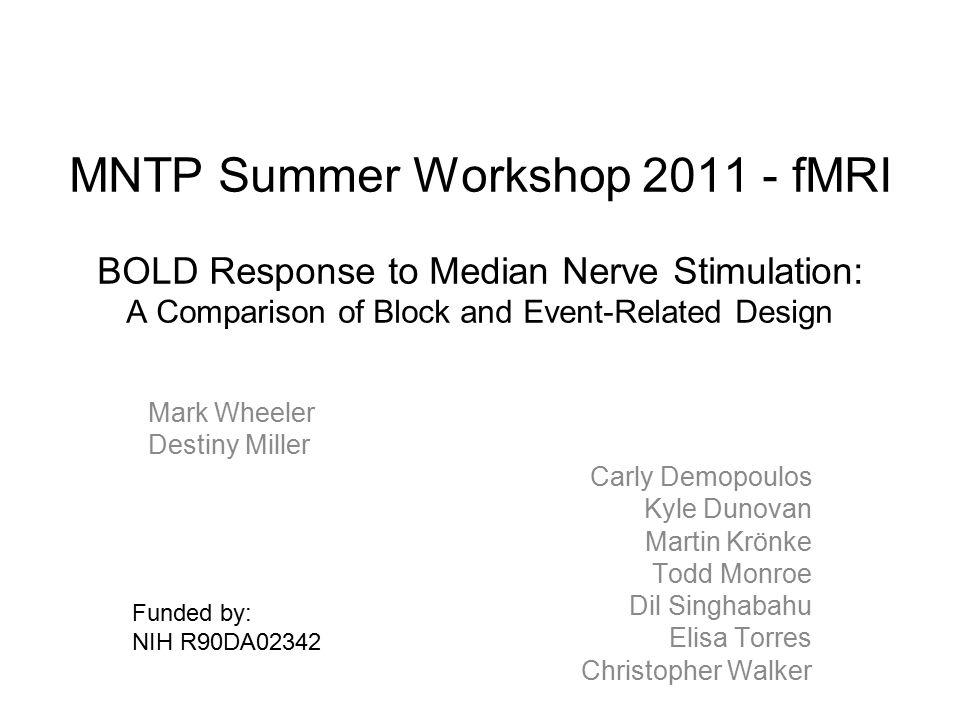 MNTP Summer Workshop 2011 - fMRI BOLD Response to Median Nerve Stimulation: A Comparison of Block and Event-Related Design Mark Wheeler Destiny Miller