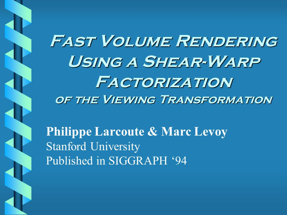 Fast Volume Rendering Using a Shear-Warp Factorization of the Viewing Transformation Philippe Larcoute & Marc Levoy Stanford University Published in SIGGRAPH '94