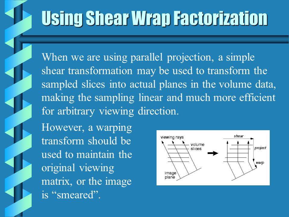 In the case of perspective projection, the volume slices are been scaled as well as sheared by the shear-warp factorization: Shear-Warp with Perspective
