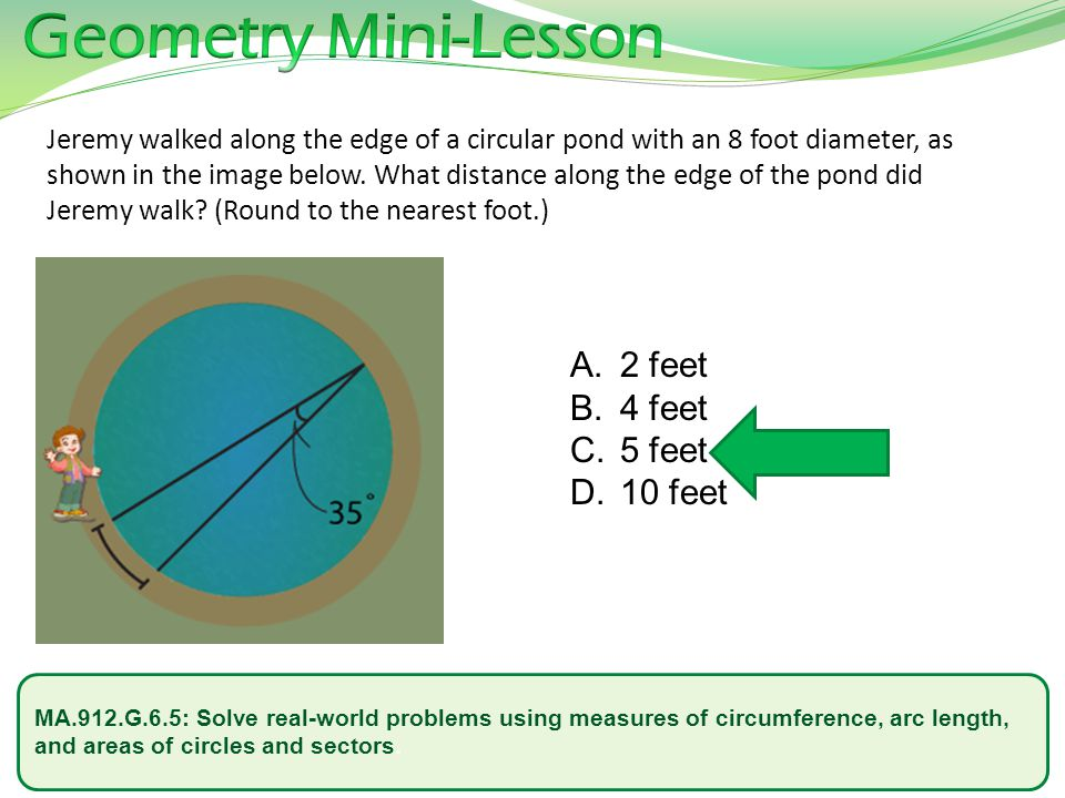MA.912.G.6.5: Solve real-world problems using measures of circumference, arc length, and areas of circles and sectors. Jeremy walked along the edge of