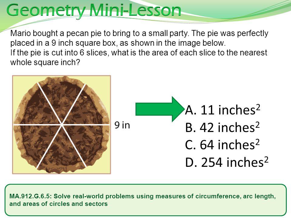 MA.912.G.6.5: Solve real-world problems using measures of circumference, arc length, and areas of circles and sectors. Mario bought a pecan pie to bri