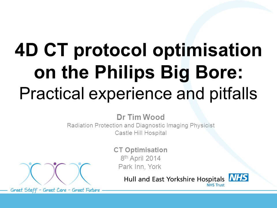4D CT protocol optimisation on the Philips Big Bore: Practical experience and pitfalls Dr Tim Wood Radiation Protection and Diagnostic Imaging Physicist Castle Hill Hospital CT Optimisation 8 th April 2014 Park Inn, York