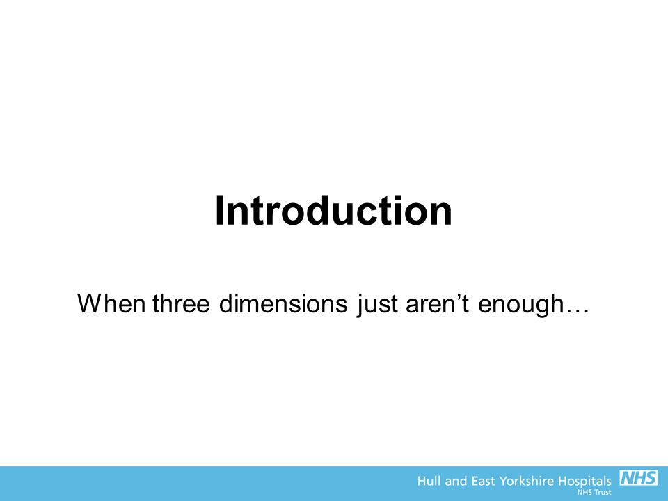 Introduction When three dimensions just aren't enough…