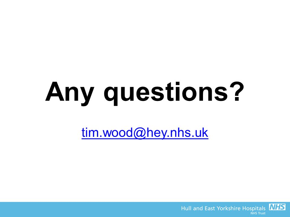 Any questions? tim.wood@hey.nhs.uk