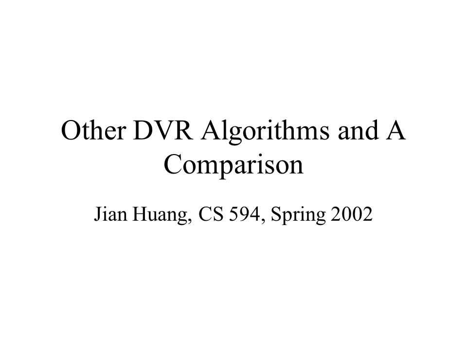 Other DVR Algorithms and A Comparison Jian Huang, CS 594, Spring 2002