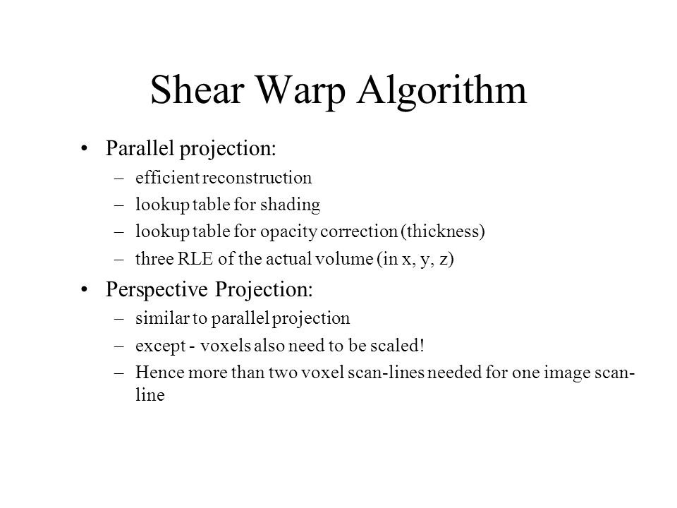Shear Warp Algorithm Parallel projection: –efficient reconstruction –lookup table for shading –lookup table for opacity correction (thickness) –three