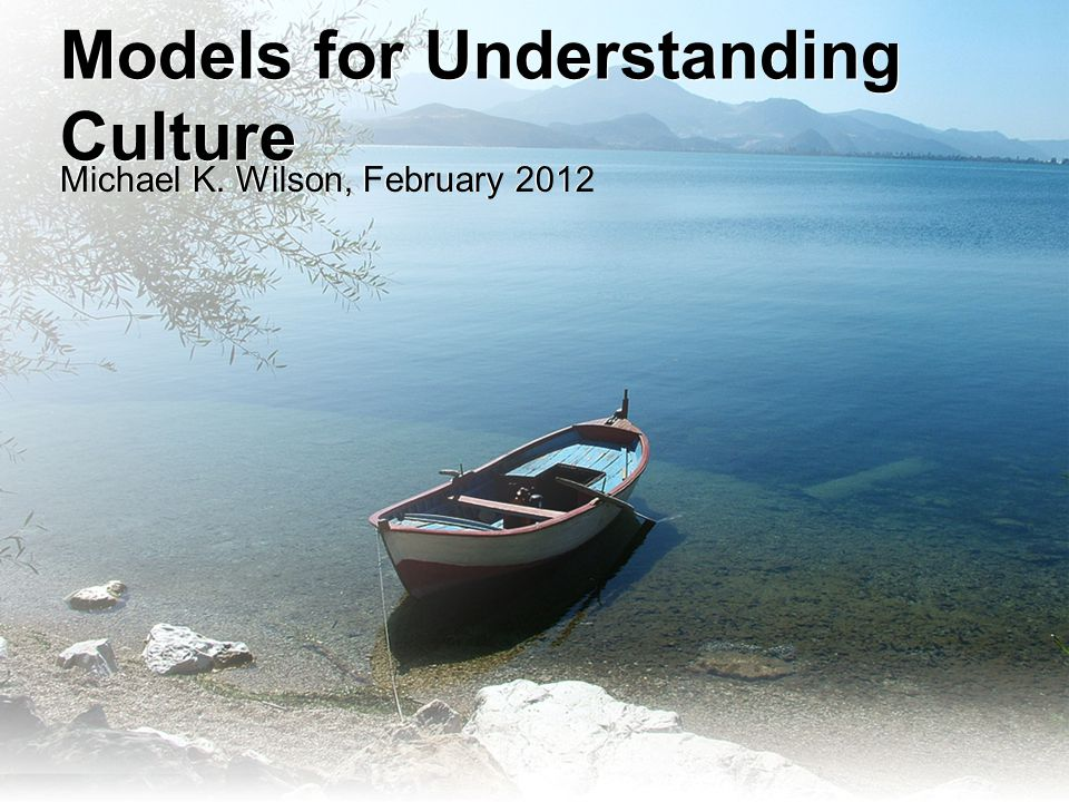 Models for Understanding Culture Michael K. Wilson, February 2012