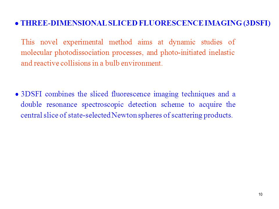 10  THREE-DIMENSIONAL SLICED FLUORESCENCE IMAGING (3DSFI) This novel experimental method aims at dynamic studies of molecular photodissociation processes, and photo-initiated inelastic and reactive collisions in a bulb environment.