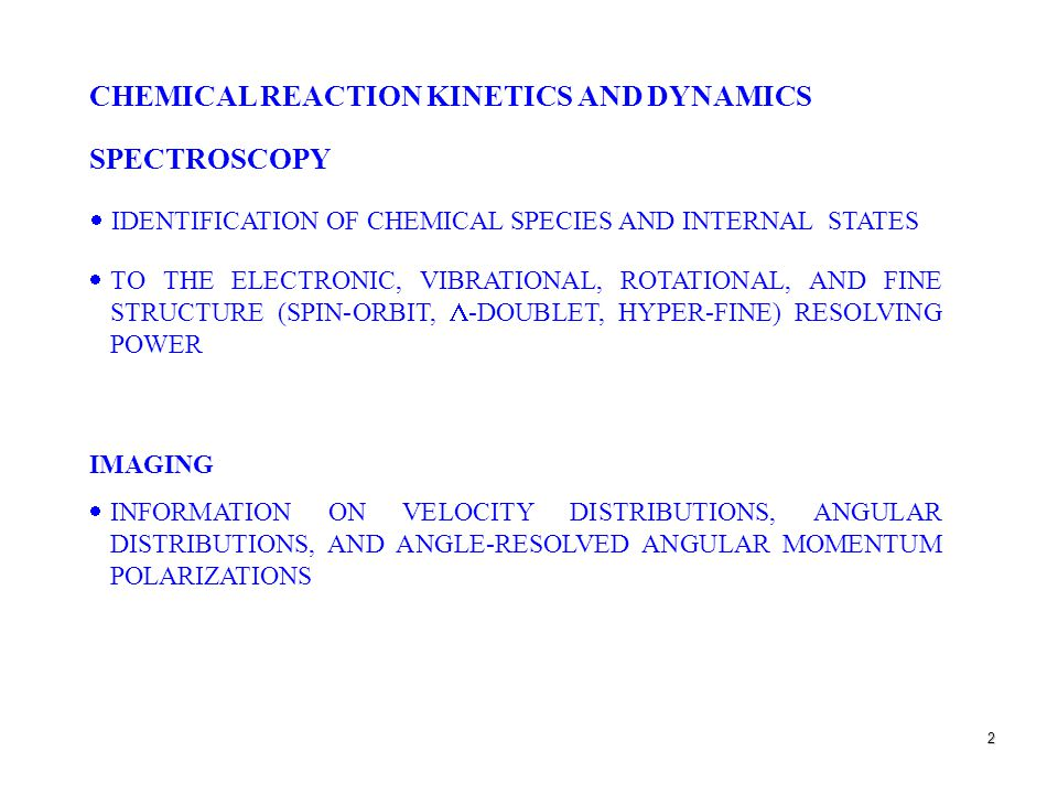 2 CHEMICAL REACTION KINETICS AND DYNAMICS SPECTROSCOPY  IDENTIFICATION OF CHEMICAL SPECIES AND INTERNAL STATES  TO THE ELECTRONIC, VIBRATIONAL, ROTATIONAL, AND FINE STRUCTURE (SPIN-ORBIT,  -DOUBLET, HYPER-FINE) RESOLVING POWER IMAGING  INFORMATION ON VELOCITY DISTRIBUTIONS, ANGULAR DISTRIBUTIONS, AND ANGLE-RESOLVED ANGULAR MOMENTUM POLARIZATIONS