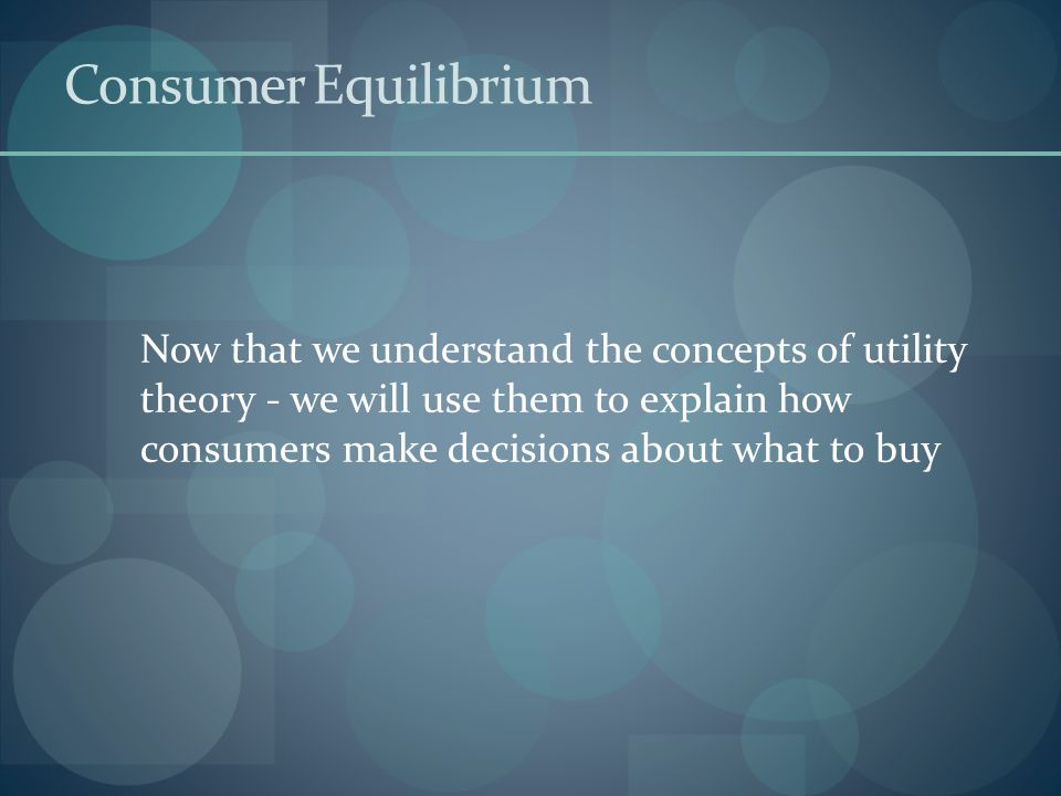 Consumer Equilibrium Now that we understand the concepts of utility theory - we will use them to explain how consumers make decisions about what to buy