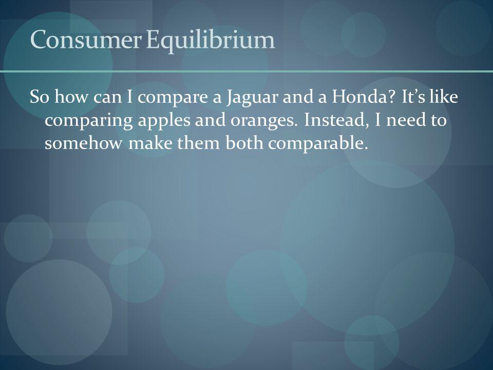 Consumer Equilibrium So how can I compare a Jaguar and a Honda.